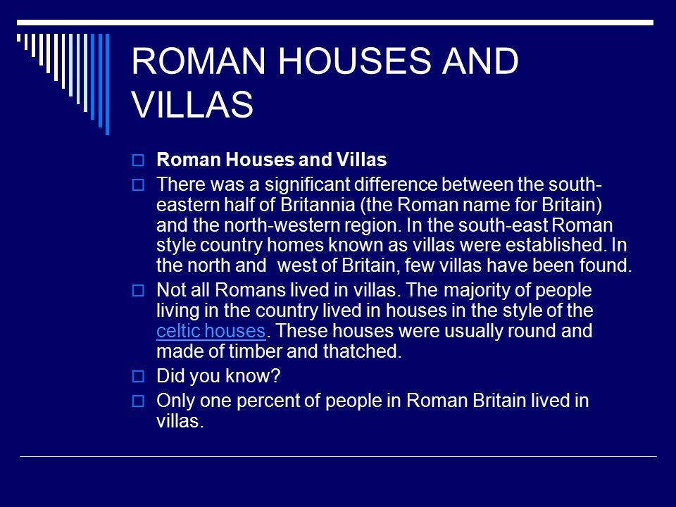 ROMAN HOUSES AND VILLAS  Roman Houses and Villas  There was a significant difference between the south- eastern half of Britannia (the Roman name for Britain) and the north-western region.