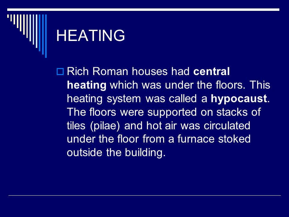 HEATING RRich Roman houses had central heating which was under the floors.