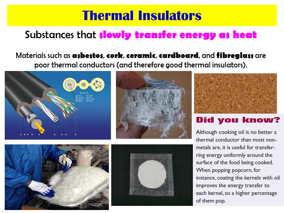 Substances that slowly transfer energy as heat Materials such as asbestos, cork, ceramic, cardboard, and fibreglass are poor thermal conductors (and therefore good thermal insulators).
