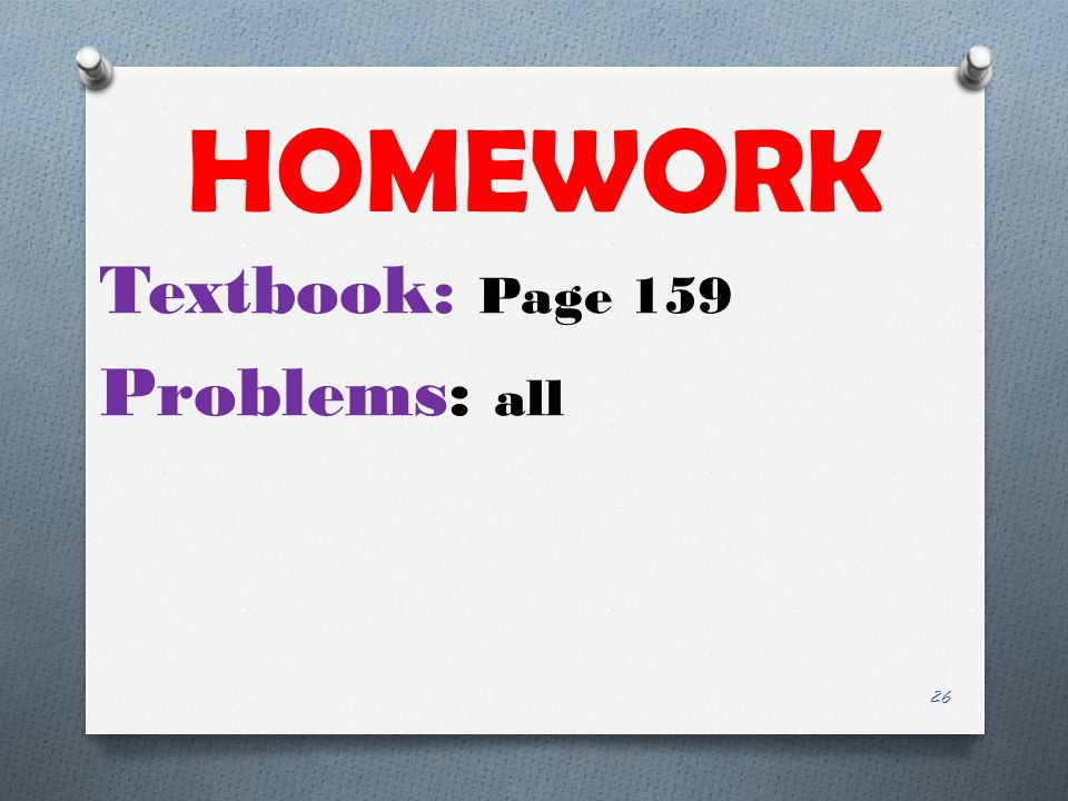HOMEWORK Textbook: Page 159 Problems: all 26