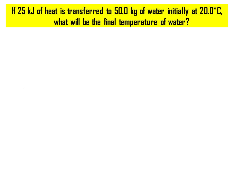 If 25 kJ of heat is transferred to 50.0 kg of water initially at 20.0˚C, what will be the final temperature of water