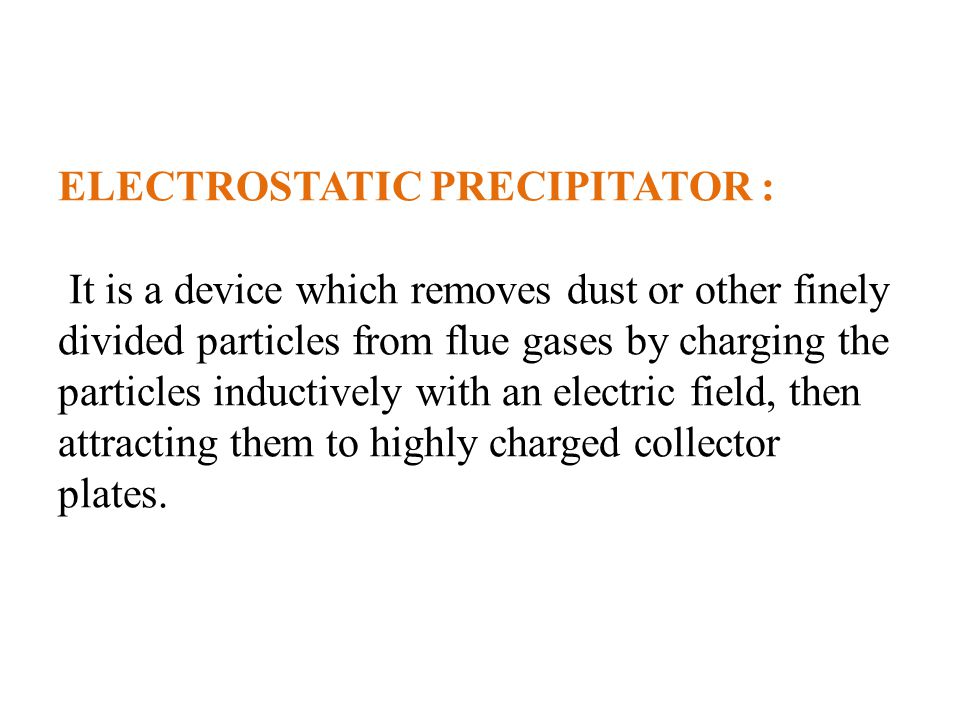 ELECTROSTATIC PRECIPITATOR : It is a device which removes dust or other finely divided particles from flue gases by charging the particles inductively with an electric field, then attracting them to highly charged collector plates.