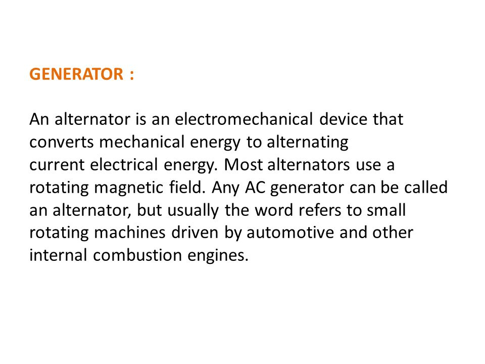 GENERATOR : An alternator is an electromechanical device that converts mechanical energy to alternating current electrical energy.
