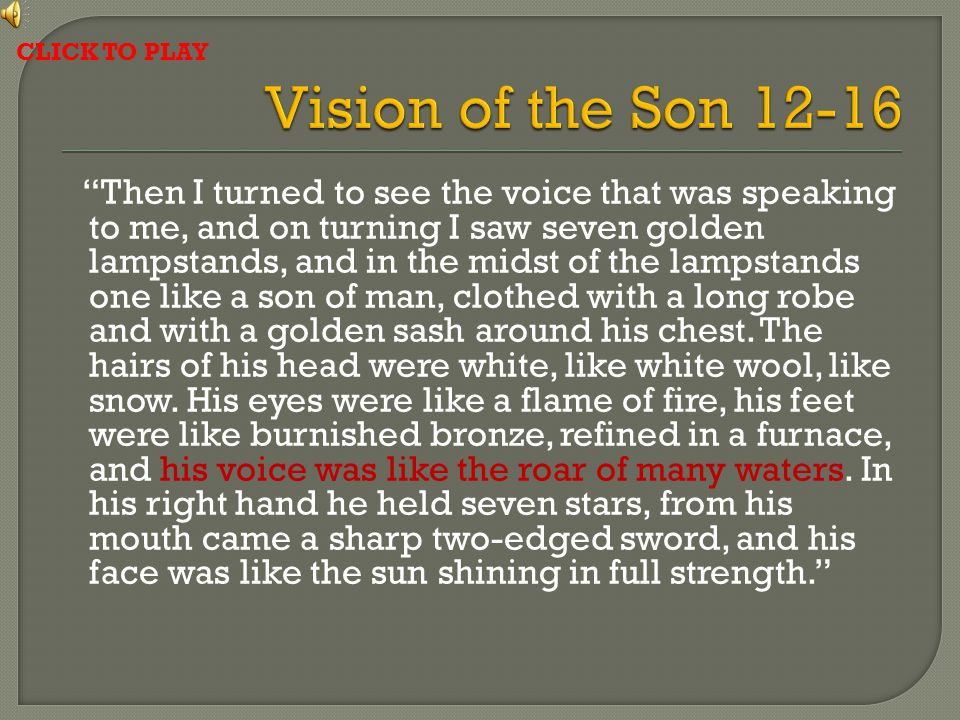 Then I turned to see the voice that was speaking to me, and on turning I saw seven golden lampstands, and in the midst of the lampstands one like a son of man, clothed with a long robe and with a golden sash around his chest.