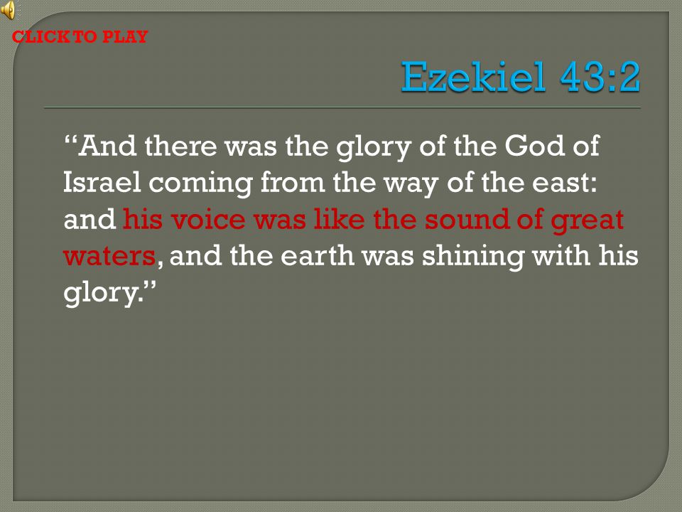 And there was the glory of the God of Israel coming from the way of the east: and his voice was like the sound of great waters, and the earth was shining with his glory. CLICK TO PLAY