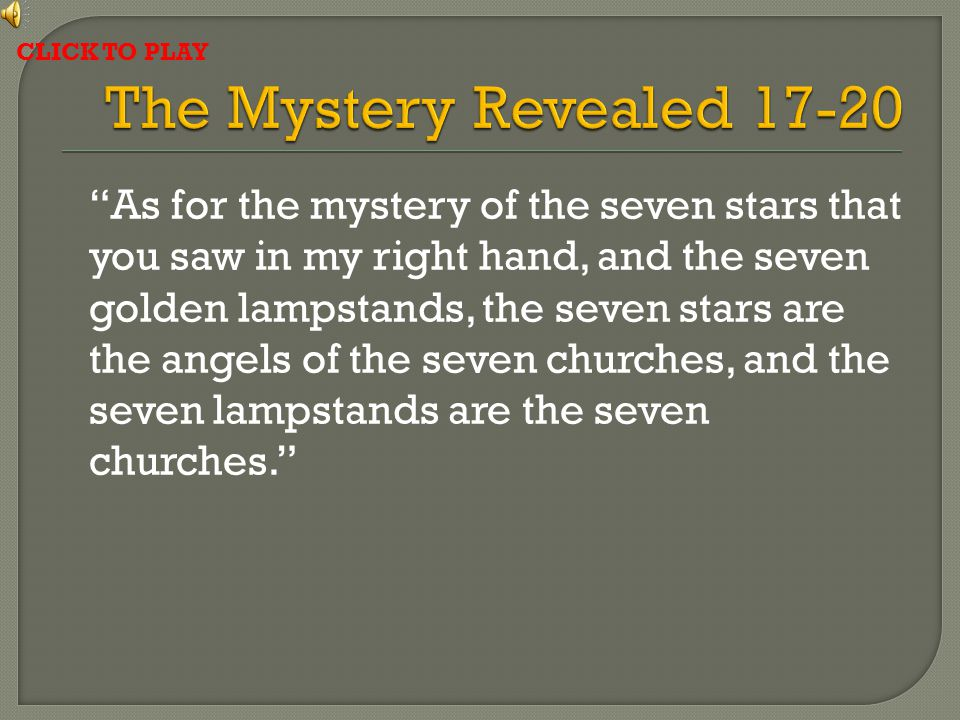 As for the mystery of the seven stars that you saw in my right hand, and the seven golden lampstands, the seven stars are the angels of the seven churches, and the seven lampstands are the seven churches. CLICK TO PLAY