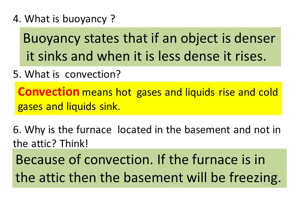 4. What is buoyancy ? 5. What is convection? 6. Why is the furnace located in the basement and not in the attic? Think! Buoyancy states that if an obj