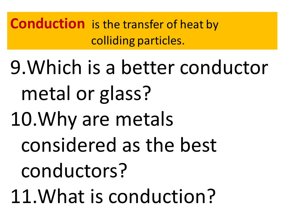 9.Which is a better conductor metal or glass? 10.Why are metals considered as the best conductors? 11.What is conduction? Conduction is the transfer o