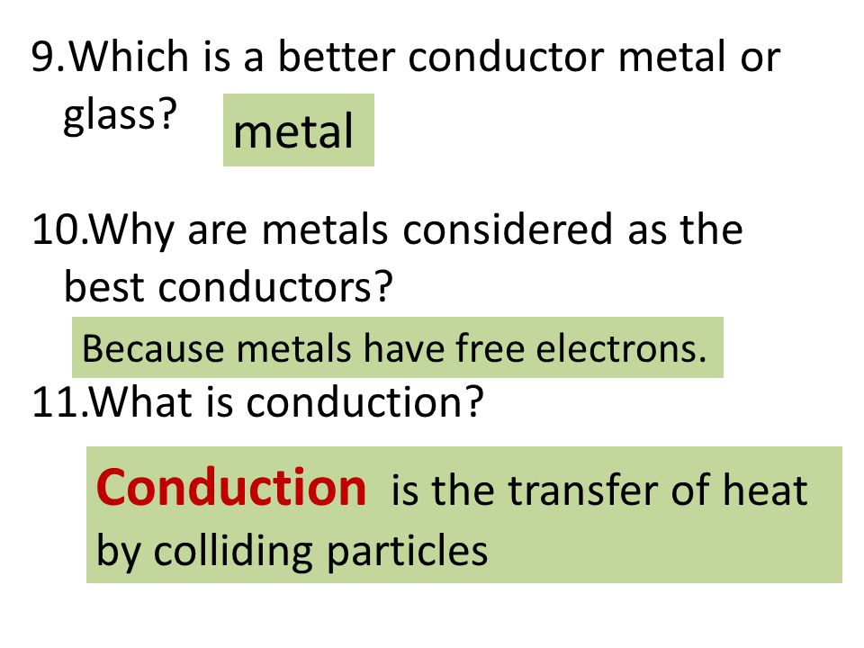 9.Which is a better conductor metal or glass? 10.Why are metals considered as the best conductors? 11.What is conduction? metal Because metals have fr