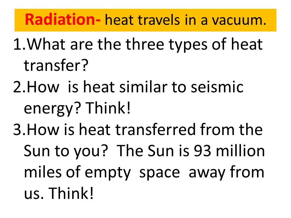 1.What are the three types of heat transfer? 2.How is heat similar to seismic energy? Think! 3.How is heat transferred from the Sun to you? The Sun is
