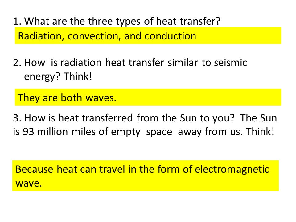1.What are the three types of heat transfer? 2.How is radiation heat transfer similar to seismic energy? Think! 3. How is heat transferred from the Su