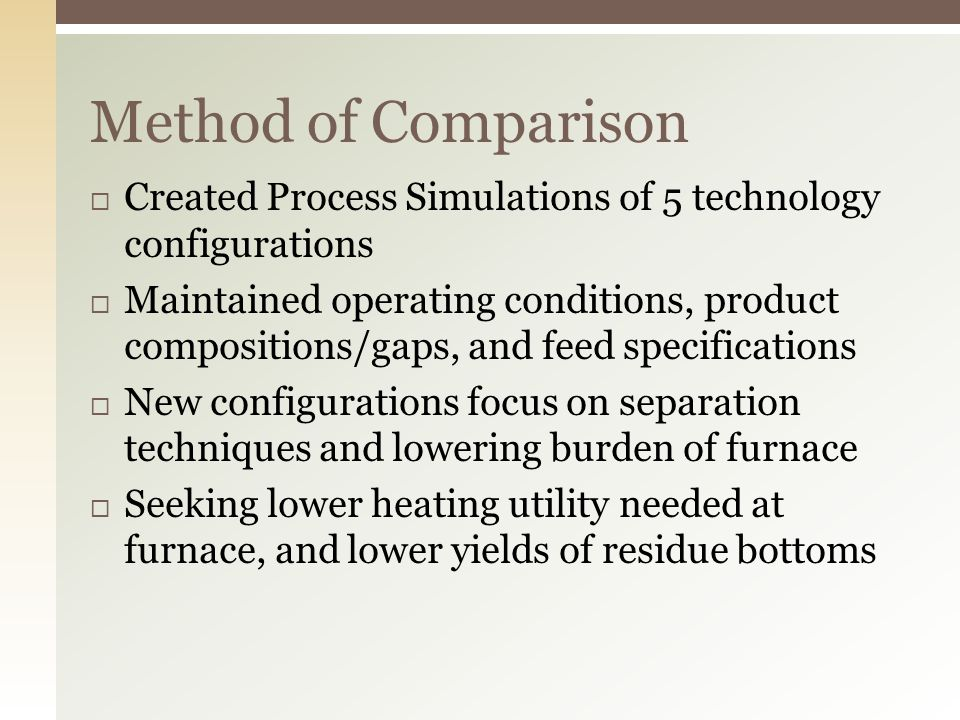 Method of Comparison  Created Process Simulations of 5 technology configurations  Maintained operating conditions, product compositions/gaps, and feed specifications  New configurations focus on separation techniques and lowering burden of furnace  Seeking lower heating utility needed at furnace, and lower yields of residue bottoms