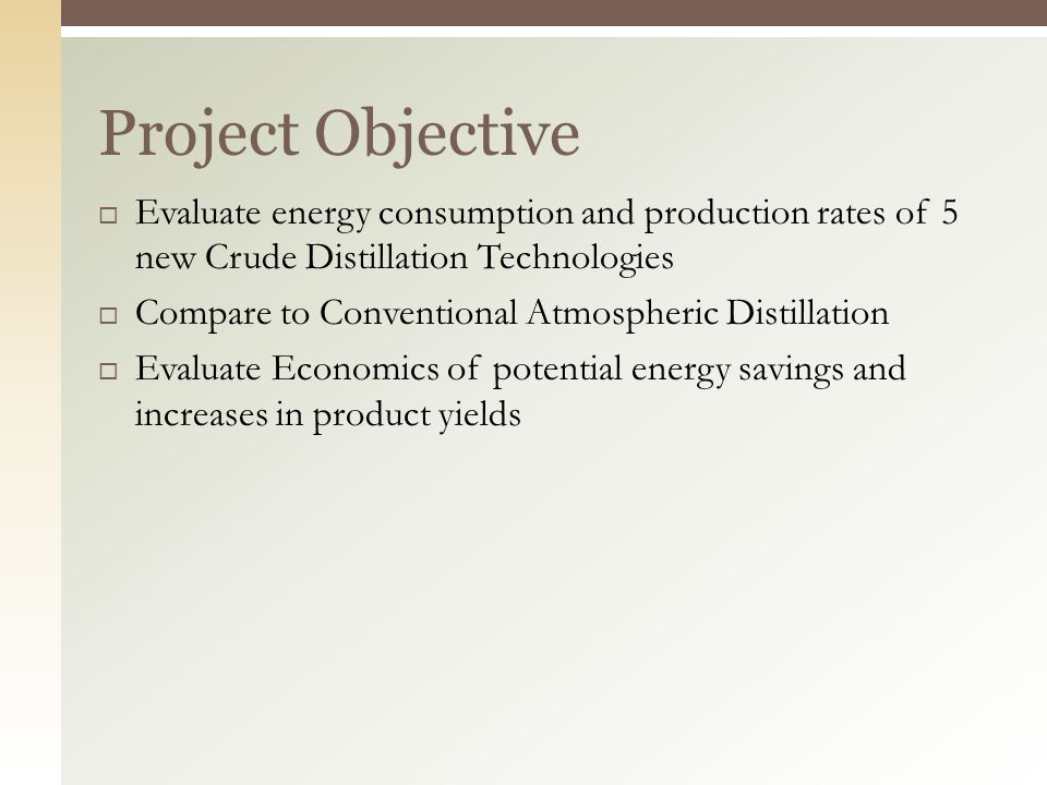  Evaluate energy consumption and production rates of 5 new Crude Distillation Technologies  Compare to Conventional Atmospheric Distillation  Evaluate Economics of potential energy savings and increases in product yields Project Objective