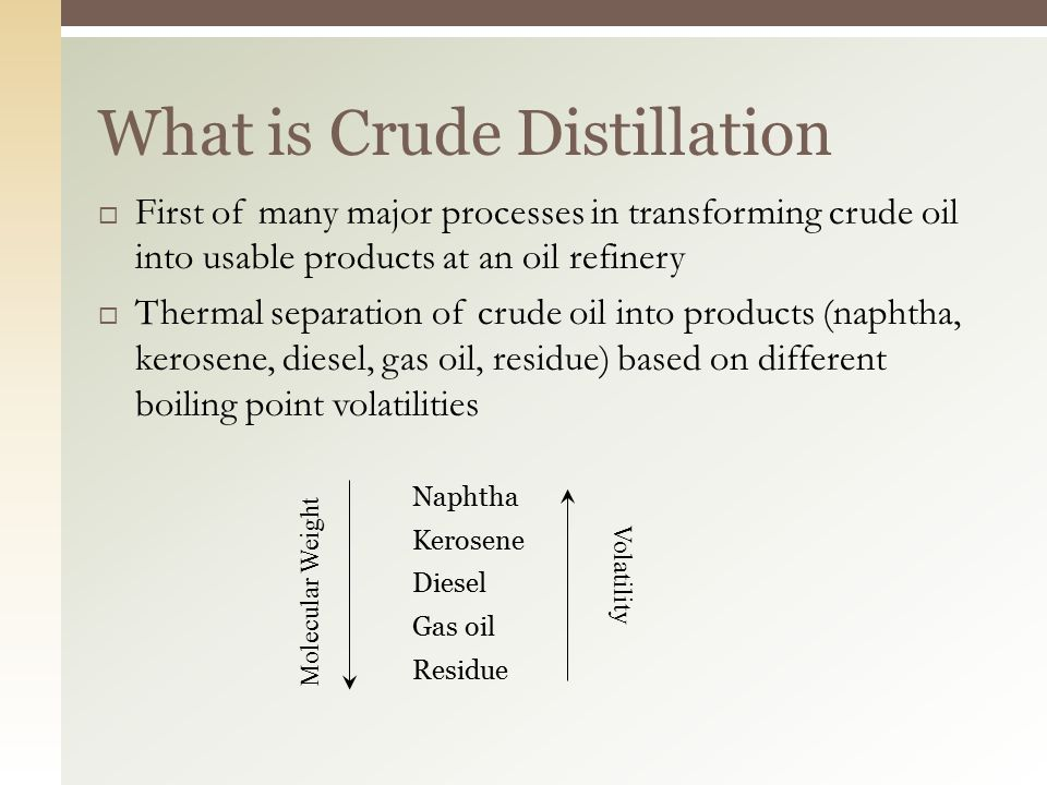  First of many major processes in transforming crude oil into usable products at an oil refinery  Thermal separation of crude oil into products (naphtha, kerosene, diesel, gas oil, residue) based on different boiling point volatilities Naphtha Kerosene Diesel Gas oil Residue What is Crude Distillation Molecular Weight Volatility