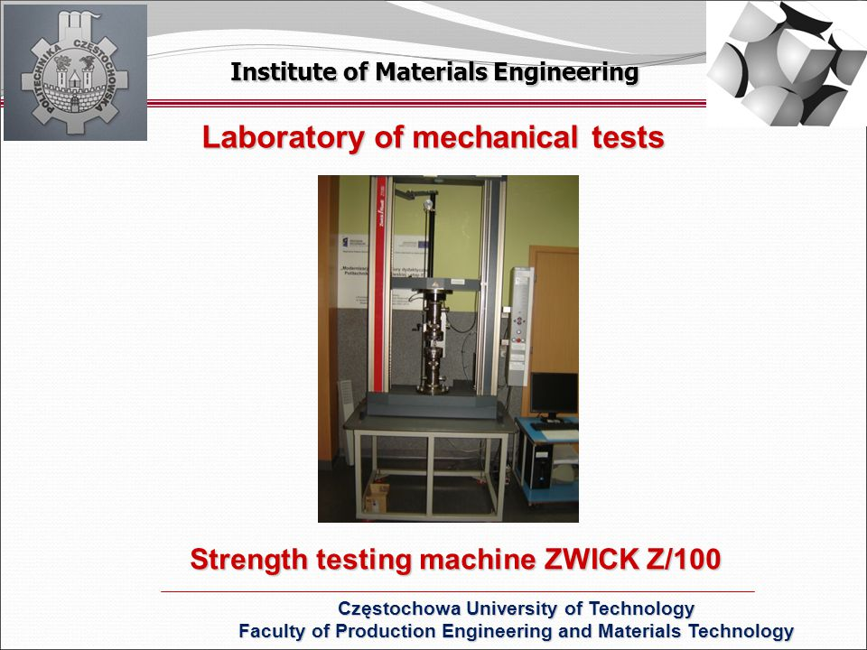 Institute of Materials Engineering Częstochowa University of Technology Faculty of Production Engineering and Materials Technology Laboratory of mechanical tests Strength testing machine ZWICK Z/100