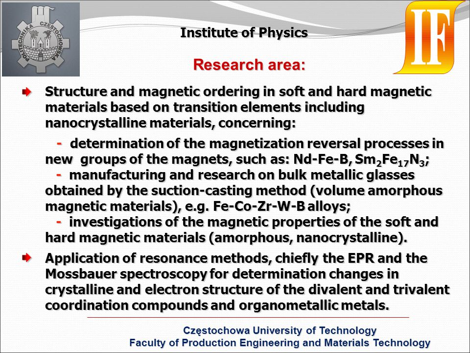 Structure and magnetic ordering in soft and hard magnetic materials based on transition elements including nanocrystalline materials, concerning: - determination of the magnetization reversal processes in new groups of the magnets, such as: Nd-Fe-B, Sm 2 Fe 17 N 3 ; - determination of the magnetization reversal processes in new groups of the magnets, such as: Nd-Fe-B, Sm 2 Fe 17 N 3 ; - manufacturing and research on bulk metallic glasses obtained by the suction-casting method (volume amorphous magnetic materials), e.g.