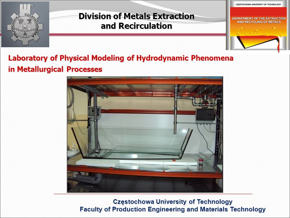 Laboratory of Physical Modeling of Hydrodynamic Phenomena in Metallurgical Processes Division of Metals Extraction and Recirculation Częstochowa University of Technology Faculty of Production Engineering and Materials Technology
