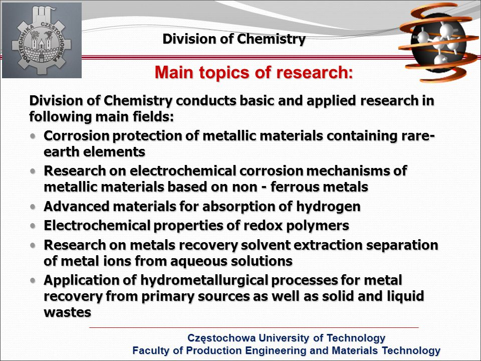 Main topics of research: Division of Chemistry conducts basic and applied research in following main fields: Corrosion protection of metallic materials containing rare- earth elements Corrosion protection of metallic materials containing rare- earth elements Research on electrochemical corrosion mechanisms of metallic materials based on non - ferrous metals Research on electrochemical corrosion mechanisms of metallic materials based on non - ferrous metals Advanced materials for absorption of hydrogen Advanced materials for absorption of hydrogen Electrochemical properties of redox polymers Electrochemical properties of redox polymers Research on metals recovery solvent extraction separation of metal ions from aqueous solutions Research on metals recovery solvent extraction separation of metal ions from aqueous solutions Application of hydrometallurgical processes for metal recovery from primary sources as well as solid and liquid wastes Application of hydrometallurgical processes for metal recovery from primary sources as well as solid and liquid wastes Division of Chemistry Częstochowa University of Technology Faculty of Production Engineering and Materials Technology
