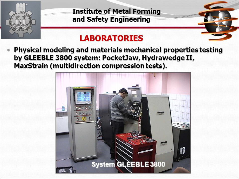 Institute of Metal Forming and Safety Engineering System GLEEBLE 3800 LABORATORIES Physical modeling and materials mechanical properties testing by GLEEBLE 3800 system: PocketJaw, Hydrawedge II, MaxStrain (multidirection compression tests).