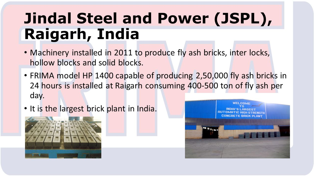 Jindal Steel and Power (JSPL), Raigarh, India Machinery installed in 2011 to produce fly ash bricks, inter locks, hollow blocks and solid blocks.