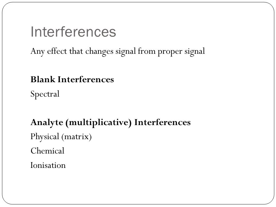 Interferences Any effect that changes signal from proper signal Blank Interferences Spectral Analyte (multiplicative) Interferences Physical (matrix)