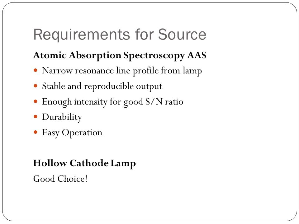 Requirements for Source Atomic Absorption Spectroscopy AAS Narrow resonance line profile from lamp Stable and reproducible output Enough intensity for