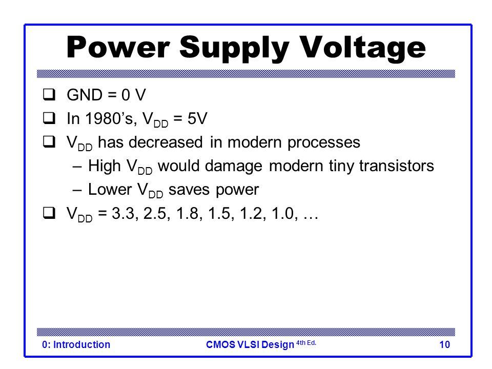 CMOS VLSI Design 4th Ed. 0: Introduction10 Power Supply Voltage  GND = 0 V  In 1980's, V DD = 5V  V DD has decreased in modern processes –High V DD