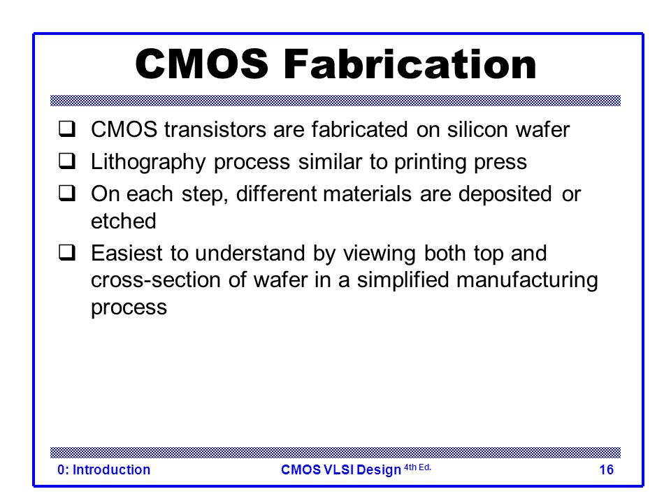 CMOS VLSI Design 4th Ed. 0: Introduction16 CMOS Fabrication  CMOS transistors are fabricated on silicon wafer  Lithography process similar to printi