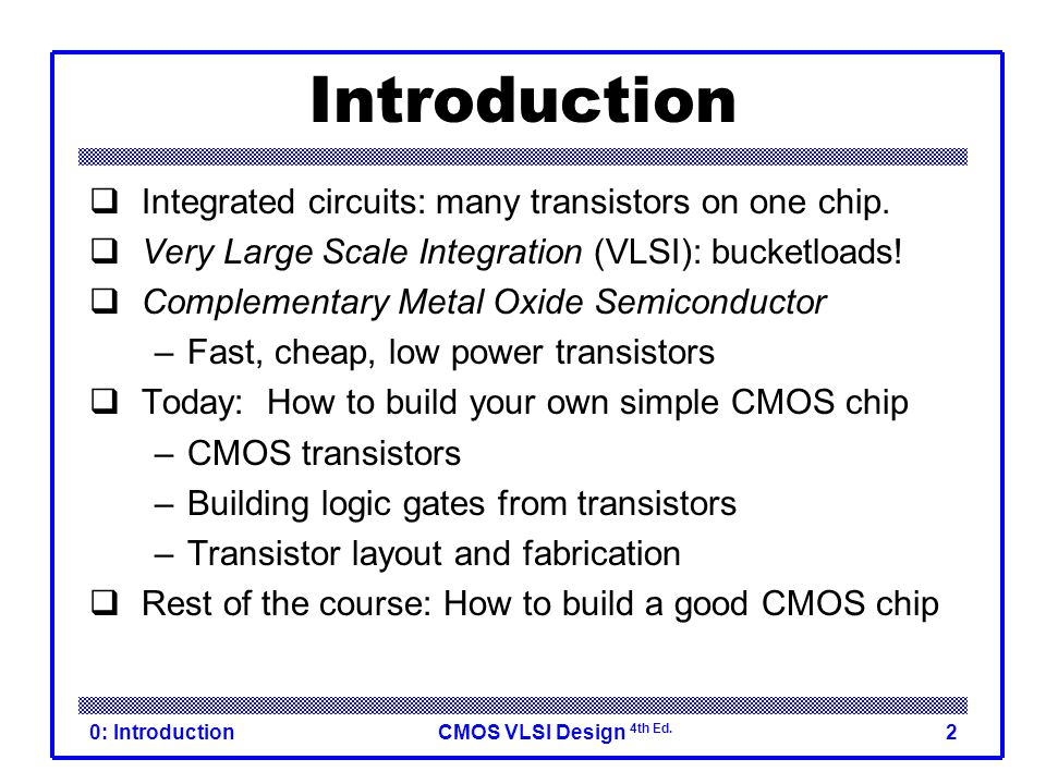 CMOS VLSI Design 4th Ed. 0: Introduction2 Introduction  Integrated circuits: many transistors on one chip.  Very Large Scale Integration (VLSI): buc