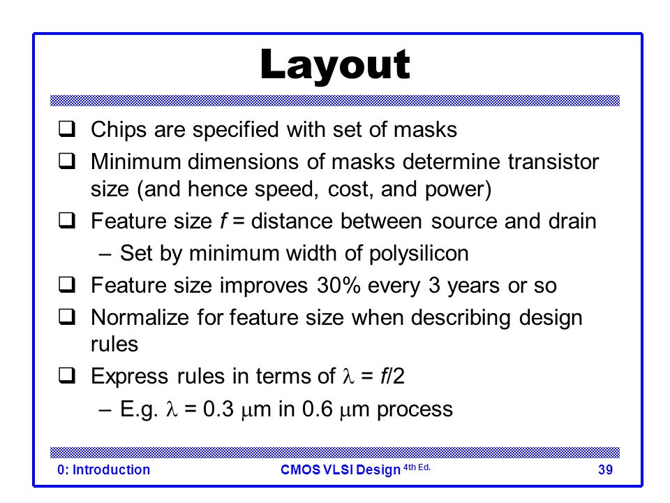CMOS VLSI Design 4th Ed. 0: Introduction39 Layout  Chips are specified with set of masks  Minimum dimensions of masks determine transistor size (and