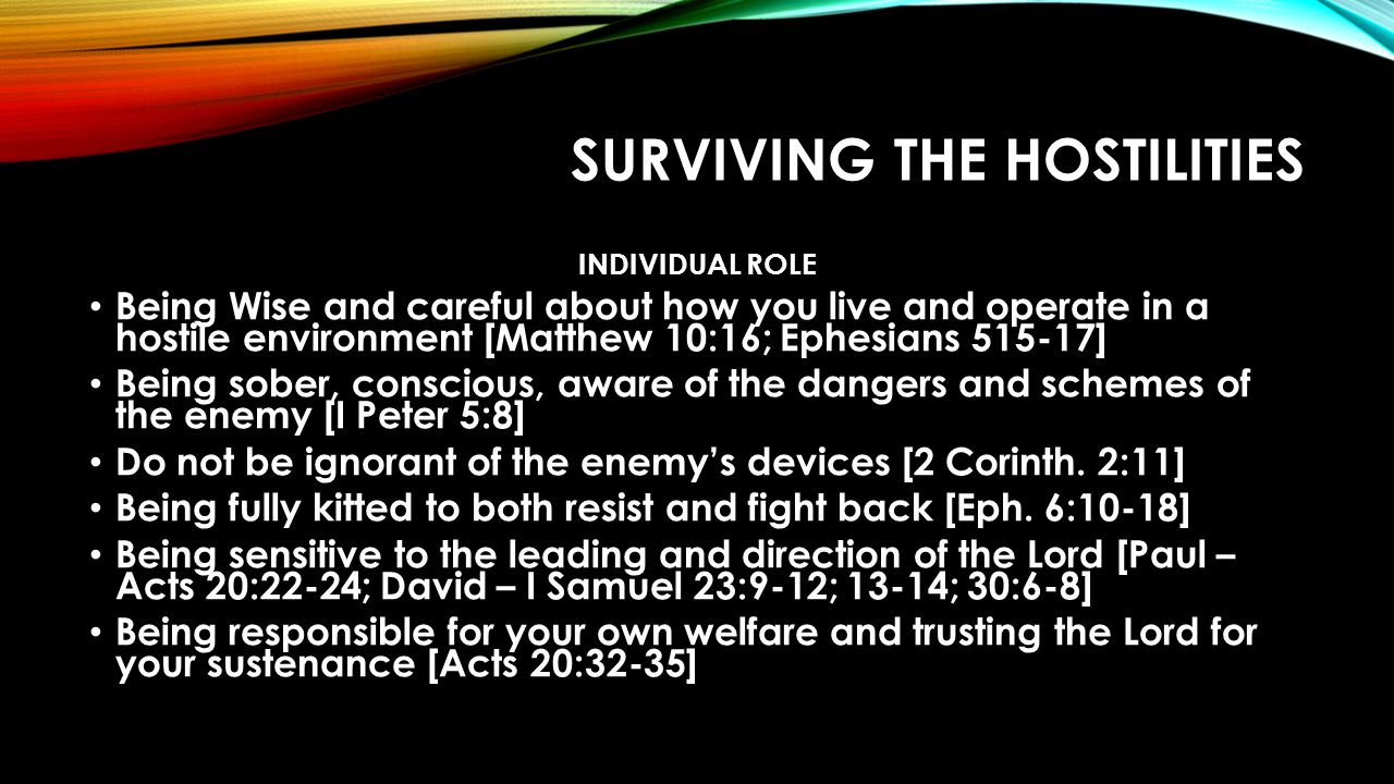 SURVIVING THE HOSTILITIES INDIVIDUAL ROLE Being Wise and careful about how you live and operate in a hostile environment [Matthew 10:16; Ephesians 515-17] Being sober, conscious, aware of the dangers and schemes of the enemy [I Peter 5:8] Do not be ignorant of the enemy's devices [2 Corinth.