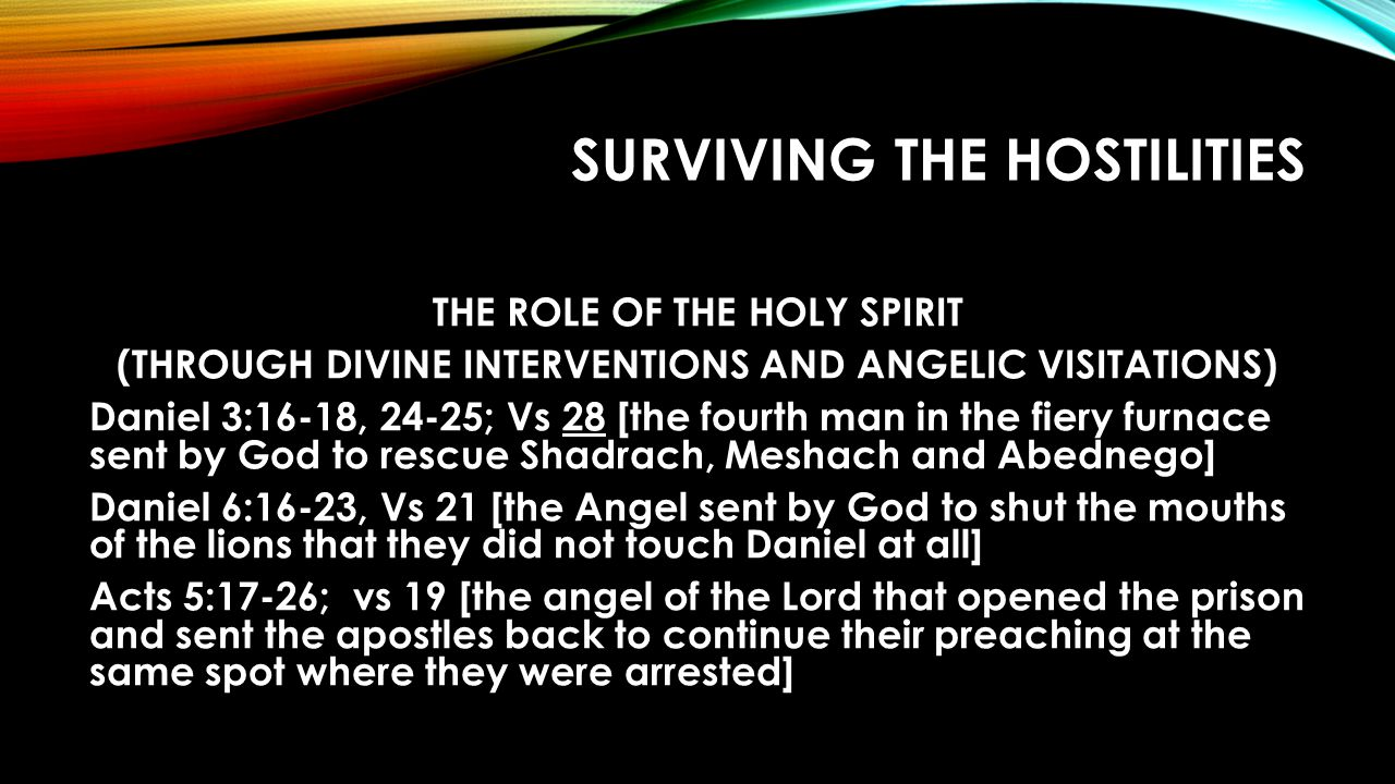 SURVIVING THE HOSTILITIES THE ROLE OF THE HOLY SPIRIT (THROUGH DIVINE INTERVENTIONS AND ANGELIC VISITATIONS) Daniel 3:16-18, 24-25; Vs 28 [the fourth man in the fiery furnace sent by God to rescue Shadrach, Meshach and Abednego] Daniel 6:16-23, Vs 21 [the Angel sent by God to shut the mouths of the lions that they did not touch Daniel at all] Acts 5:17-26; vs 19 [the angel of the Lord that opened the prison and sent the apostles back to continue their preaching at the same spot where they were arrested]