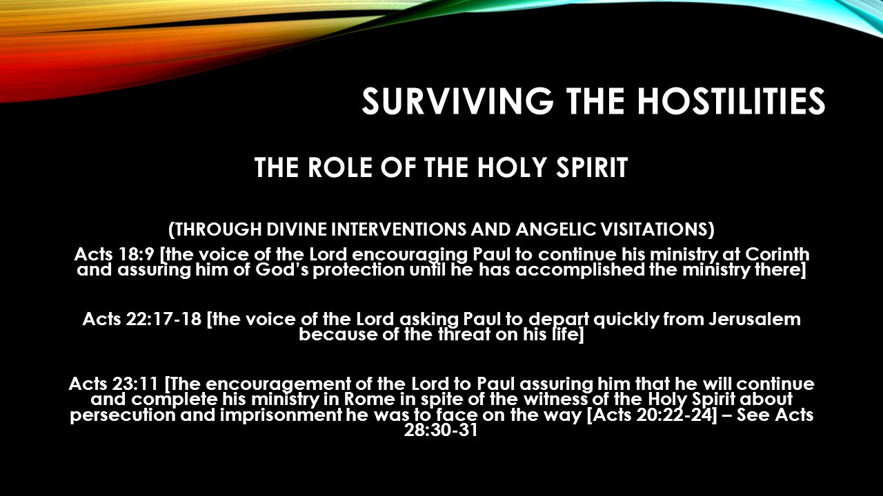 SURVIVING THE HOSTILITIES THE ROLE OF THE HOLY SPIRIT (THROUGH DIVINE INTERVENTIONS AND ANGELIC VISITATIONS) Acts 18:9 [the voice of the Lord encouraging Paul to continue his ministry at Corinth and assuring him of God's protection until he has accomplished the ministry there] Acts 22:17-18 [the voice of the Lord asking Paul to depart quickly from Jerusalem because of the threat on his life] Acts 23:11 [The encouragement of the Lord to Paul assuring him that he will continue and complete his ministry in Rome in spite of the witness of the Holy Spirit about persecution and imprisonment he was to face on the way [Acts 20:22-24] – See Acts 28:30-31