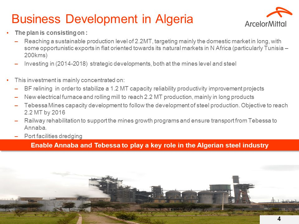Business Development in Algeria The plan is consisting on : –Reaching a sustainable production level of 2.2MT, targeting mainly the domestic market in long, with some opportunistic exports in flat oriented towards its natural markets in N Africa (particularly Tunisia – 200kms) –Investing in (2014-2018) strategic developments, both at the mines level and steel This investment is mainly concentrated on: –BF relining in order to stabilize a 1.2 MT capacity reliability productivity improvement projects –New electrical furnace and rolling mill to reach 2.2 MT production, mainly in long products –Tebessa Mines capacity development to follow the development of steel production.