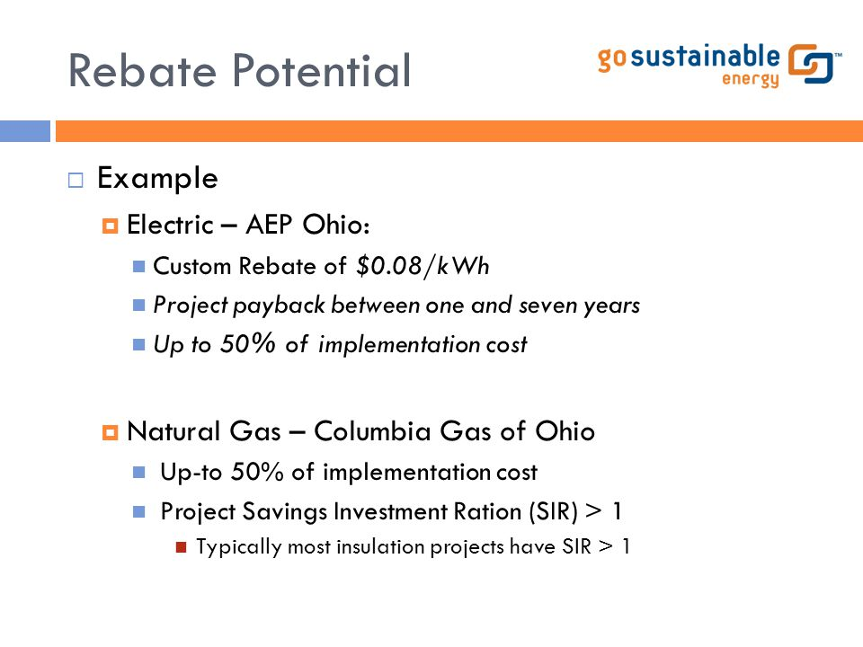 Rebate Potential  Example  Electric – AEP Ohio: Custom Rebate of $0.08/kWh Project payback between one and seven years Up to 50% of implementation c