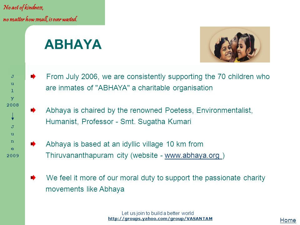 http://groups.yahoo.com/group/VASANTAM Let us join to build a better world From July 2006, we are consistently supporting the 70 children who are inmates of ABHAYA a charitable organisation Abhaya is chaired by the renowned Poetess, Environmentalist, Humanist, Professor - Smt.