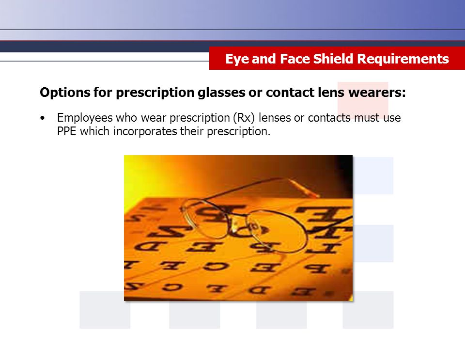 Eye and Face Shield Requirements Options for prescription glasses or contact lens wearers: Employees who wear prescription (Rx) lenses or contacts must use PPE which incorporates their prescription.