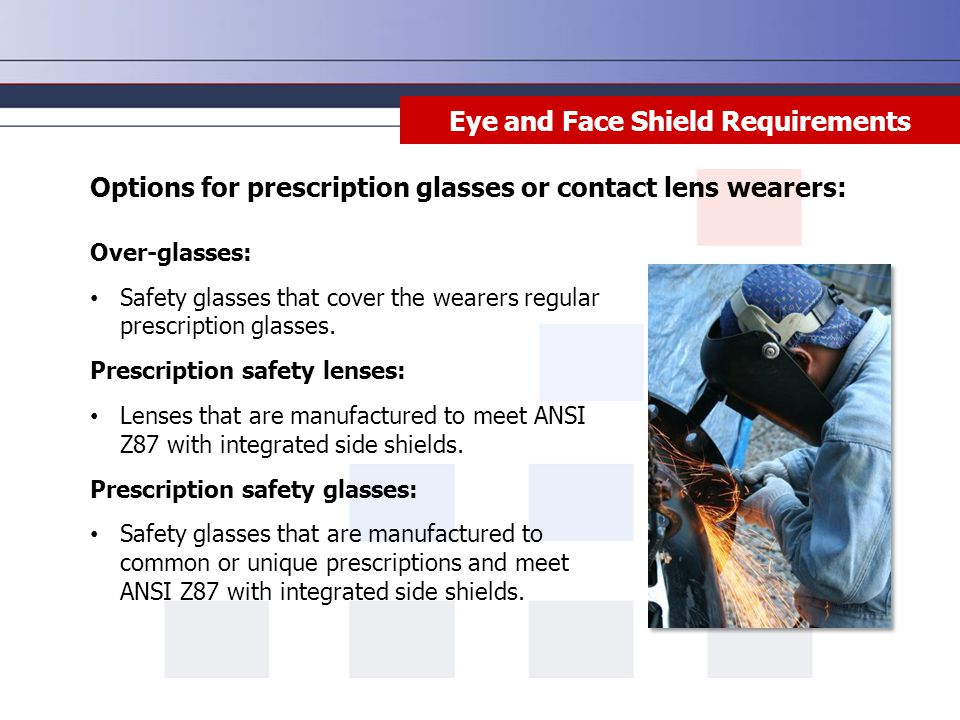 Eye and Face Shield Requirements Options for prescription glasses or contact lens wearers: Over-glasses: Safety glasses that cover the wearers regular prescription glasses.