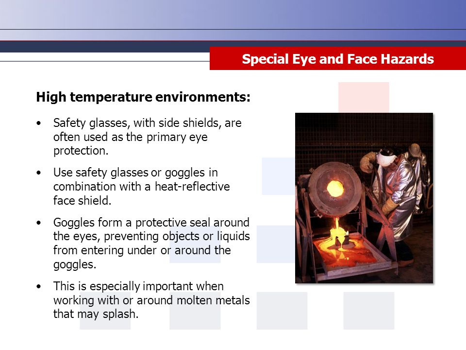 Special Eye and Face Hazards High temperature environments: Safety glasses, with side shields, are often used as the primary eye protection.