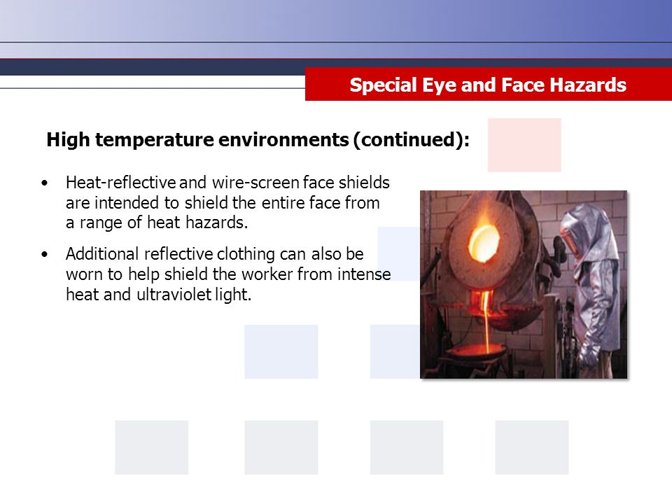 Special Eye and Face Hazards Heat-reflective and wire-screen face shields are intended to shield the entire face from a range of heat hazards.