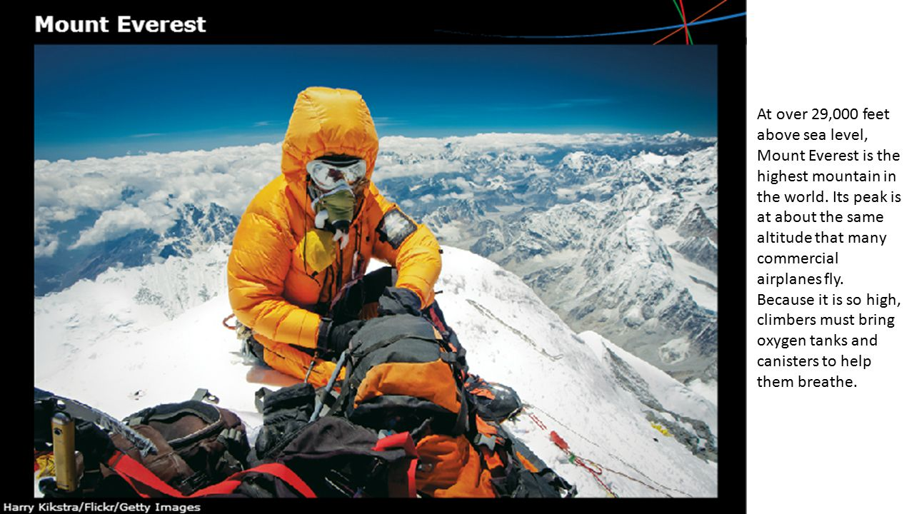 At over 29,000 feet above sea level, Mount Everest is the highest mountain in the world. Its peak is at about the same altitude that many commercial a