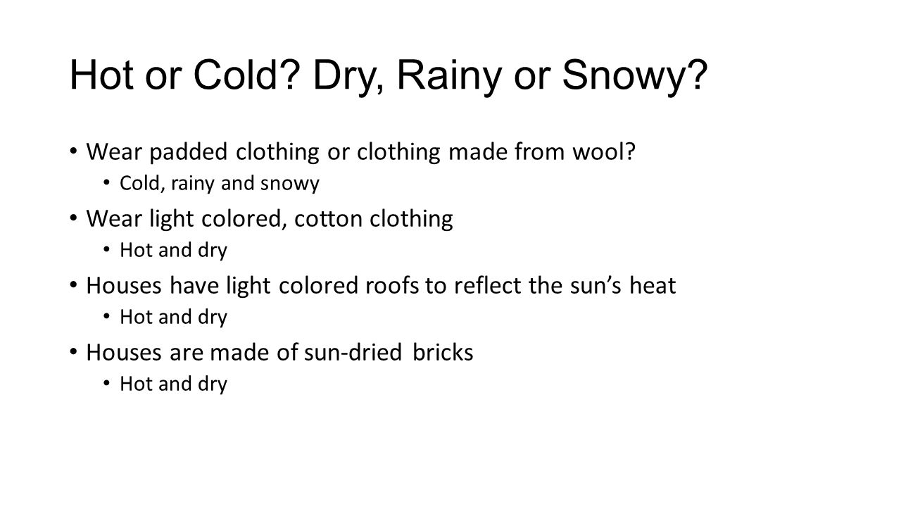 Hot or Cold? Dry, Rainy or Snowy? Wear padded clothing or clothing made from wool? Cold, rainy and snowy Wear light colored, cotton clothing Hot and d