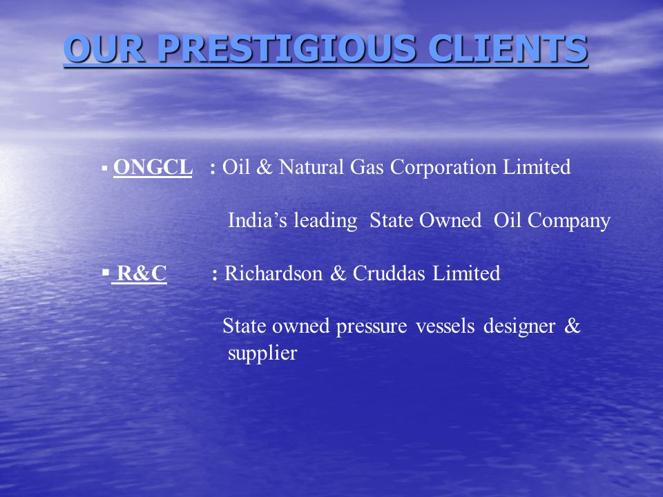 OUR PRESTIGIOUS CLIENTS OUR PRESTIGIOUS CLIENTS  ONGCL : Oil & Natural Gas Corporation Limited India's leading State Owned Oil Company  R&C : Richardson & Cruddas Limited State owned pressure vessels designer & supplier