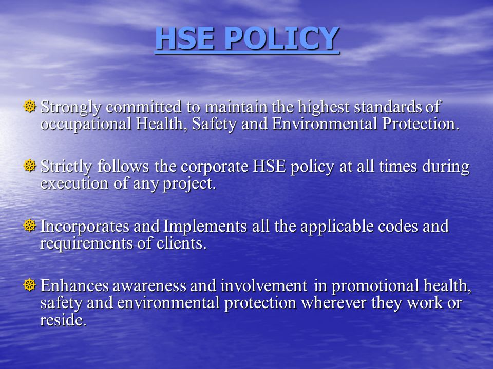 HSE POLICY  Strongly committed to maintain the highest standards of occupational Health, Safety and Environmental Protection.