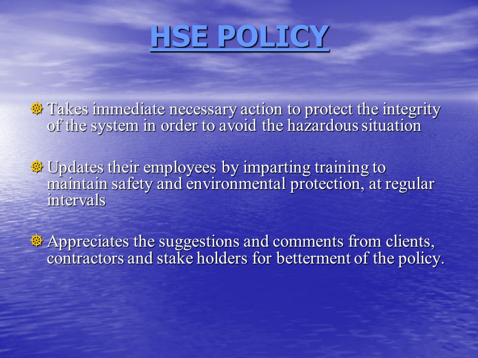 HSE POLICY  Takes immediate necessary action to protect the integrity of the system in order to avoid the hazardous situation  Updates their employees by imparting training to maintain safety and environmental protection, at regular intervals  Appreciates the suggestions and comments from clients, contractors and stake holders for betterment of the policy.