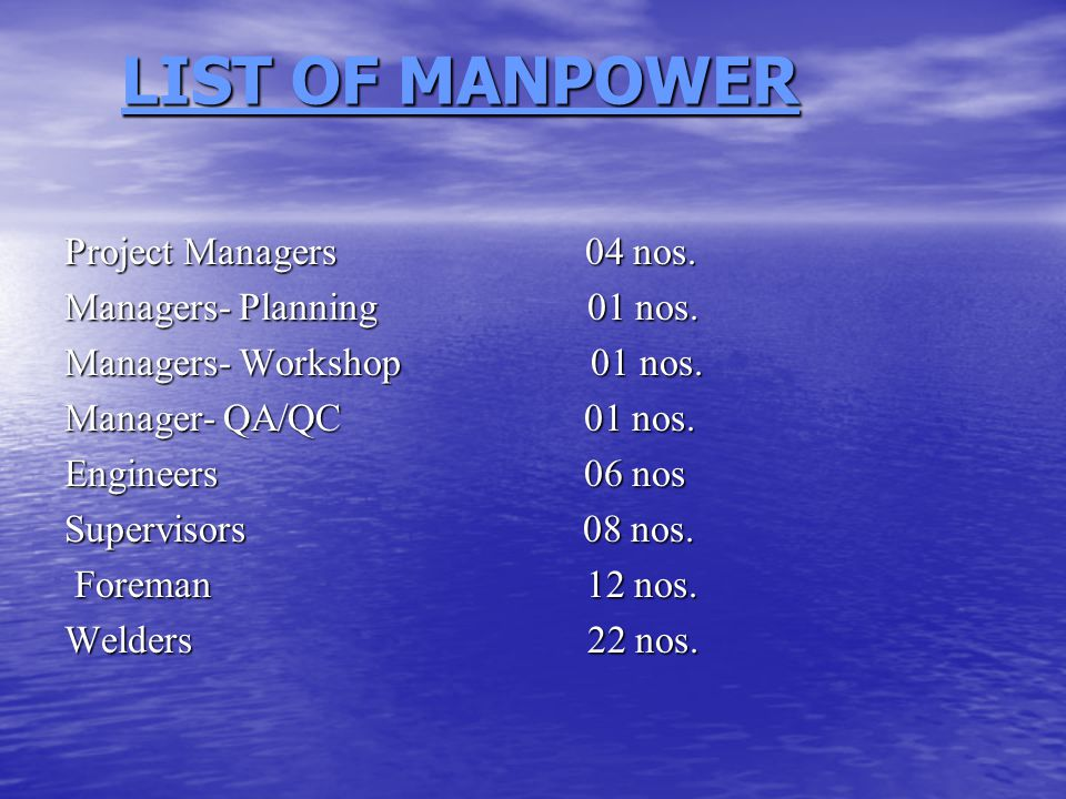 LIST OF MANPOWER LIST OF MANPOWER Project Managers 04 nos. Managers- Planning 01 nos. Managers- Workshop 01 nos. Manager- QA/QC 01 nos. Engineers 06 n