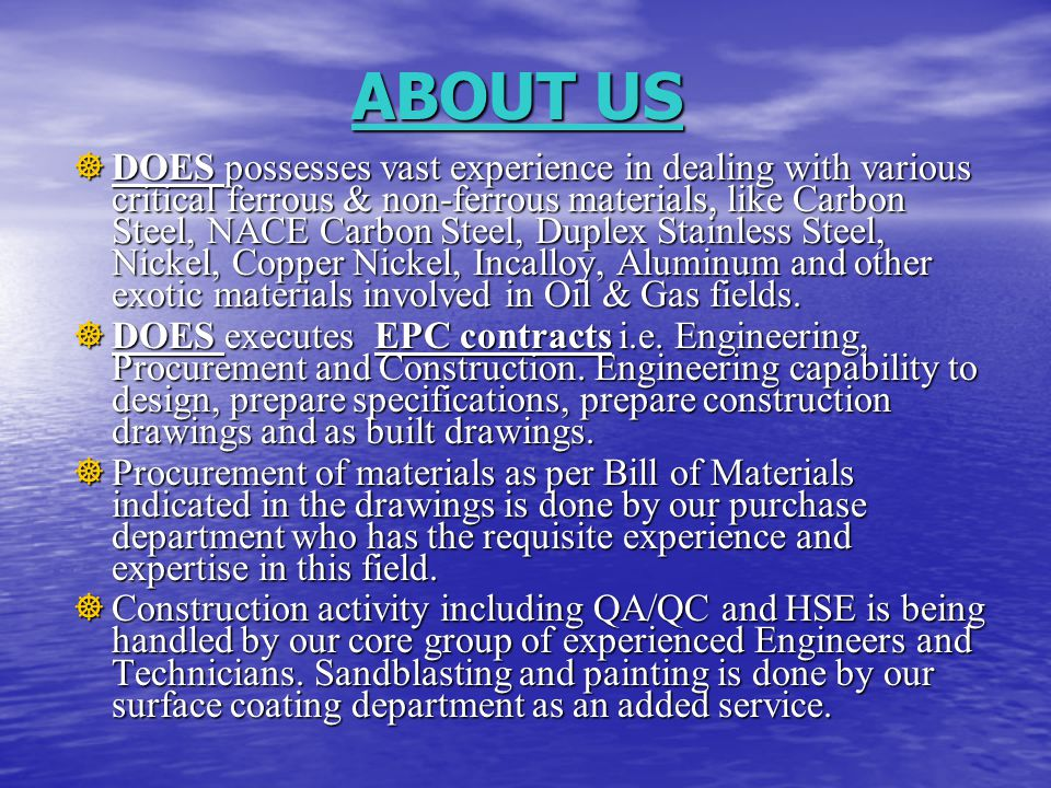  DOES possesses vast experience in dealing with various critical ferrous & non-ferrous materials, like Carbon Steel, NACE Carbon Steel, Duplex Stainless Steel, Nickel, Copper Nickel, Incalloy, Aluminum and other exotic materials involved in Oil & Gas fields.