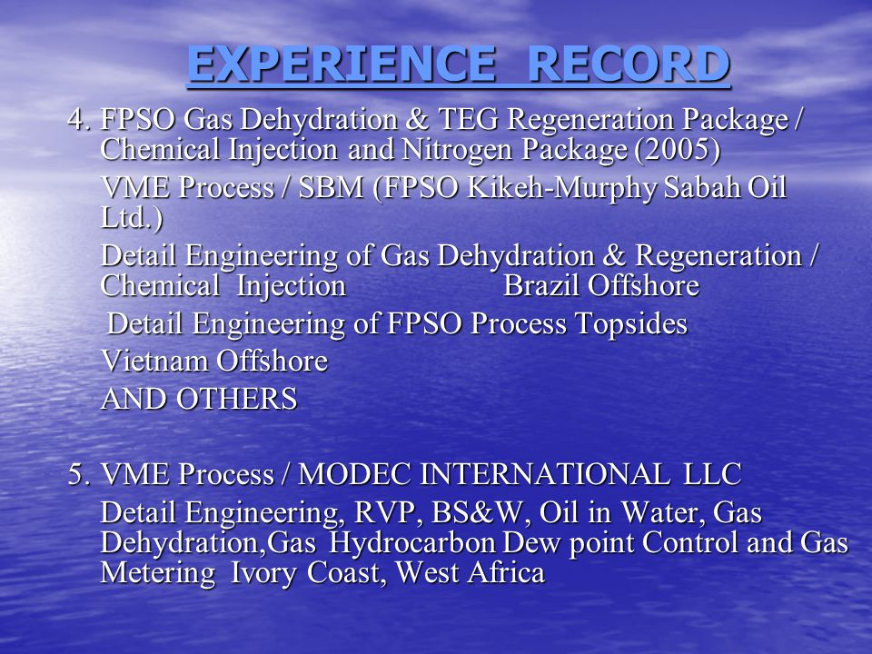 EXPERIENCE RECORD 4.FPSO Gas Dehydration & TEG Regeneration Package / Chemical Injection and Nitrogen Package (2005) VME Process / SBM (FPSO Kikeh-Murphy Sabah Oil Ltd.) Detail Engineering of Gas Dehydration & Regeneration / Chemical Injection Brazil Offshore Detail Engineering of FPSO Process Topsides Detail Engineering of FPSO Process Topsides Vietnam Offshore AND OTHERS 5.