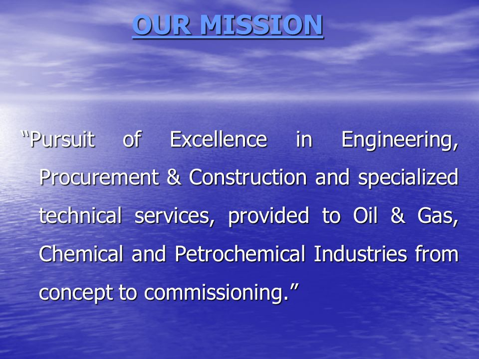 OUR MISSION OUR MISSION Pursuit of Excellence in Engineering, Procurement & Construction and specialized technical services, provided to Oil & Gas, Chemical and Petrochemical Industries from concept to commissioning.