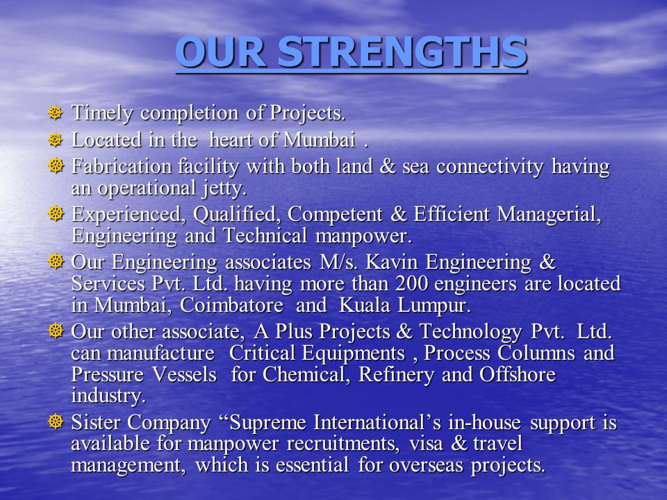 OUR STRENGTHS  Timely completion of Projects.  Located in the heart of Mumbai.  Fabrication facility with both land & sea connectivity having an op